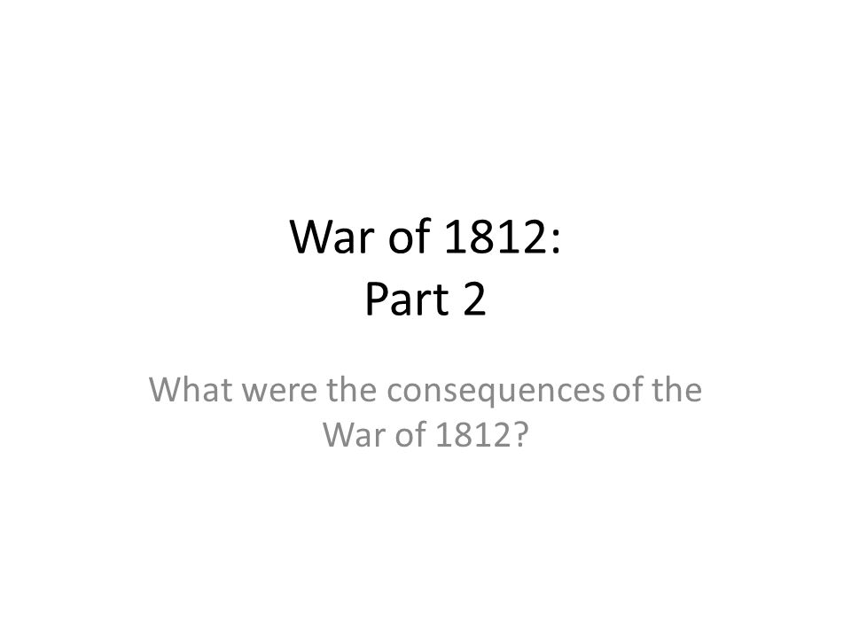 War of 1812: Part 2 What were the consequences of the War of 1812?