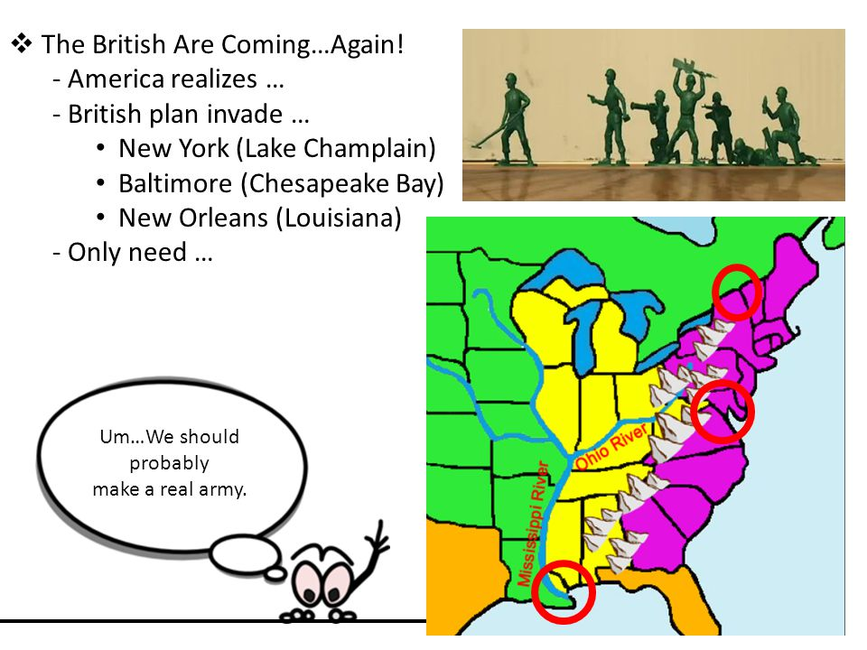  The British Are Coming…Again! - America realizes … - British plan invade … New York (Lake Champlain) Baltimore (Chesapeake Bay) New Orleans (Louisia