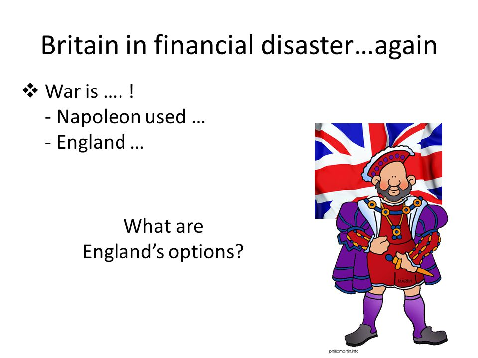 Britain in financial disaster…again What are England's options?  War is …. ! - Napoleon used … - England …
