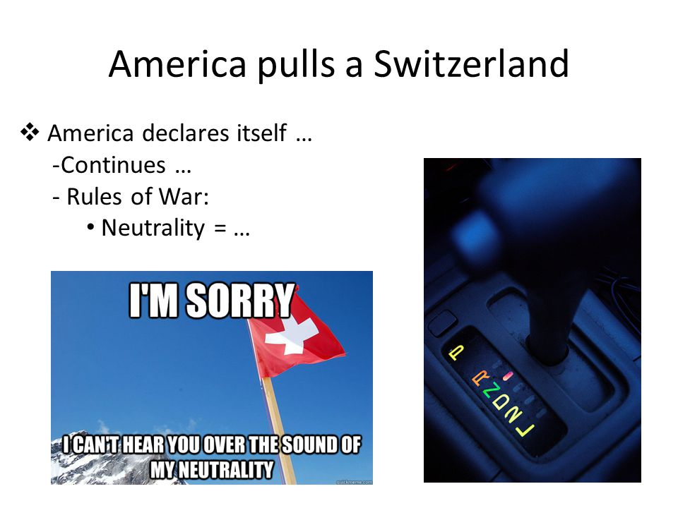 America pulls a Switzerland  America declares itself … -Continues … - Rules of War: Neutrality = …