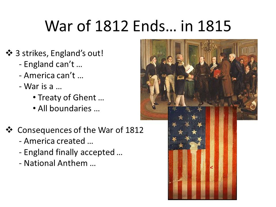 War of 1812 Ends… in 1815  3 strikes, England's out! - England can't … - America can't … - War is a … Treaty of Ghent … All boundaries …  Consequenc