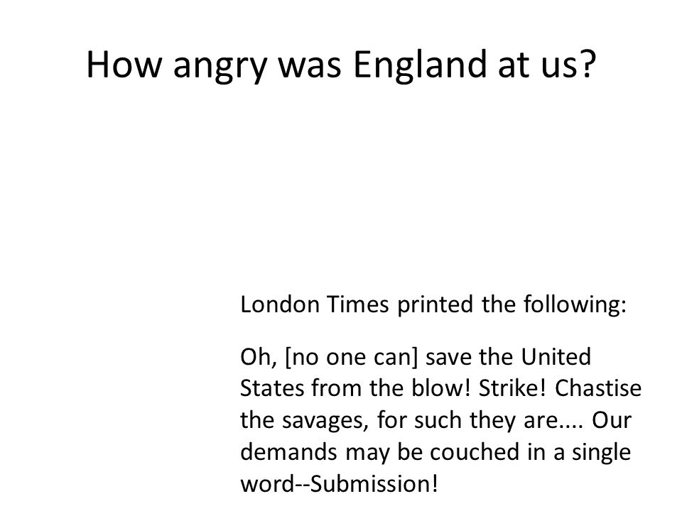 How angry was England at us? London Times printed the following: Oh, [no one can] save the United States from the blow! Strike! Chastise the savages,