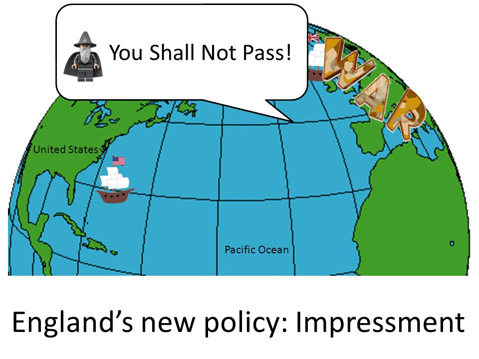 England's new policy: Impressment You Shall Not Pass! Pacific Ocean United States