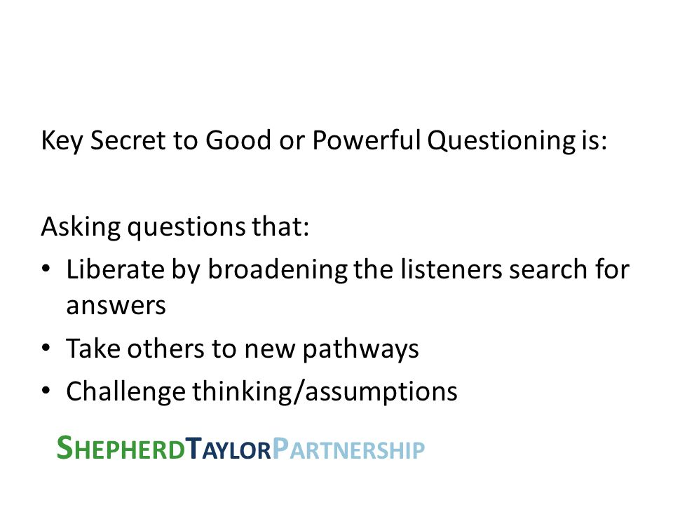 S HEPHERD T AYLOR P ARTNERSHIP Key Secret to Good or Powerful Questioning is: Asking questions that: Liberate by broadening the listeners search for a
