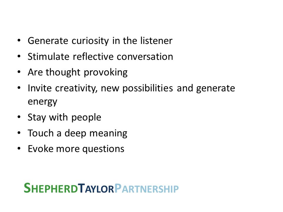 S HEPHERD T AYLOR P ARTNERSHIP Generate curiosity in the listener Stimulate reflective conversation Are thought provoking Invite creativity, new possi