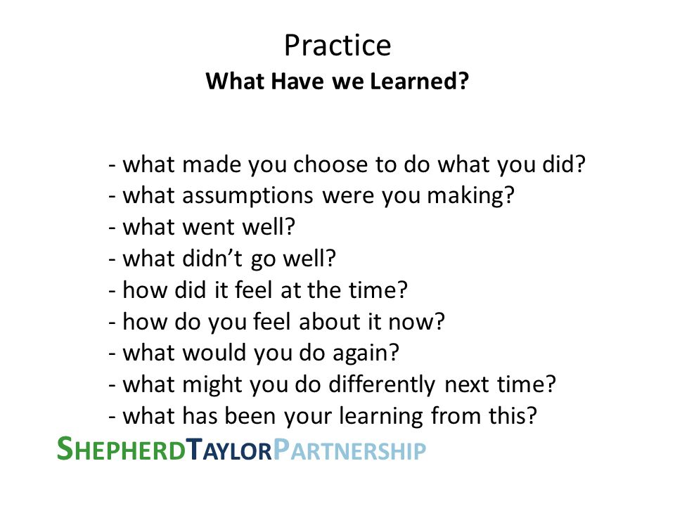 S HEPHERD T AYLOR P ARTNERSHIP Practice What Have we Learned? - what made you choose to do what you did? - what assumptions were you making? - what we
