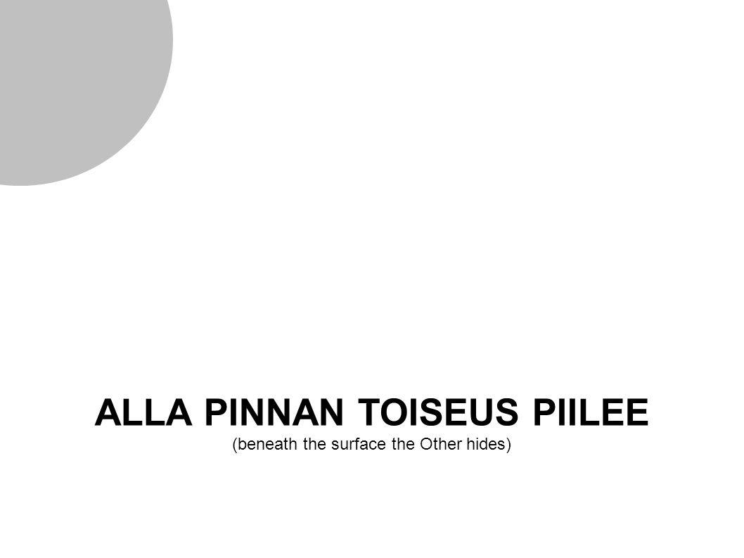 ALLA PINNAN TOISEUS PIILEE (beneath the surface the Other hides)