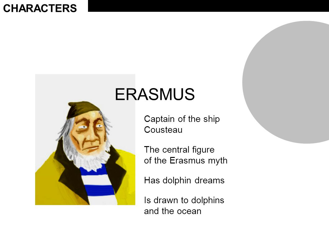 CHARACTERS ERASMUS Captain of the ship Cousteau The central figure of the Erasmus myth Has dolphin dreams Is drawn to dolphins and the ocean