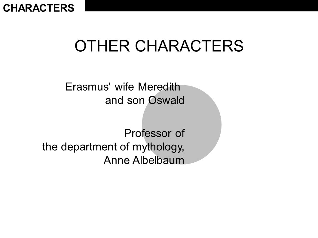 CHARACTERS OTHER CHARACTERS Erasmus wife Meredith and son Oswald Professor of the department of mythology, Anne Albelbaum