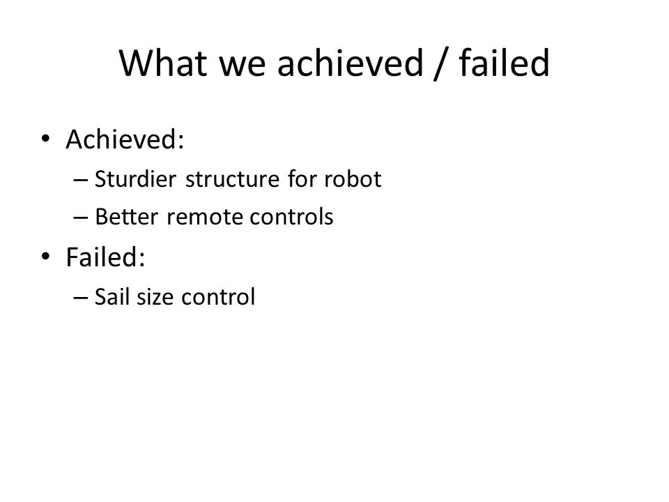 What we achieved / failed Achieved: – Sturdier structure for robot – Better remote controls Failed: – Sail size control
