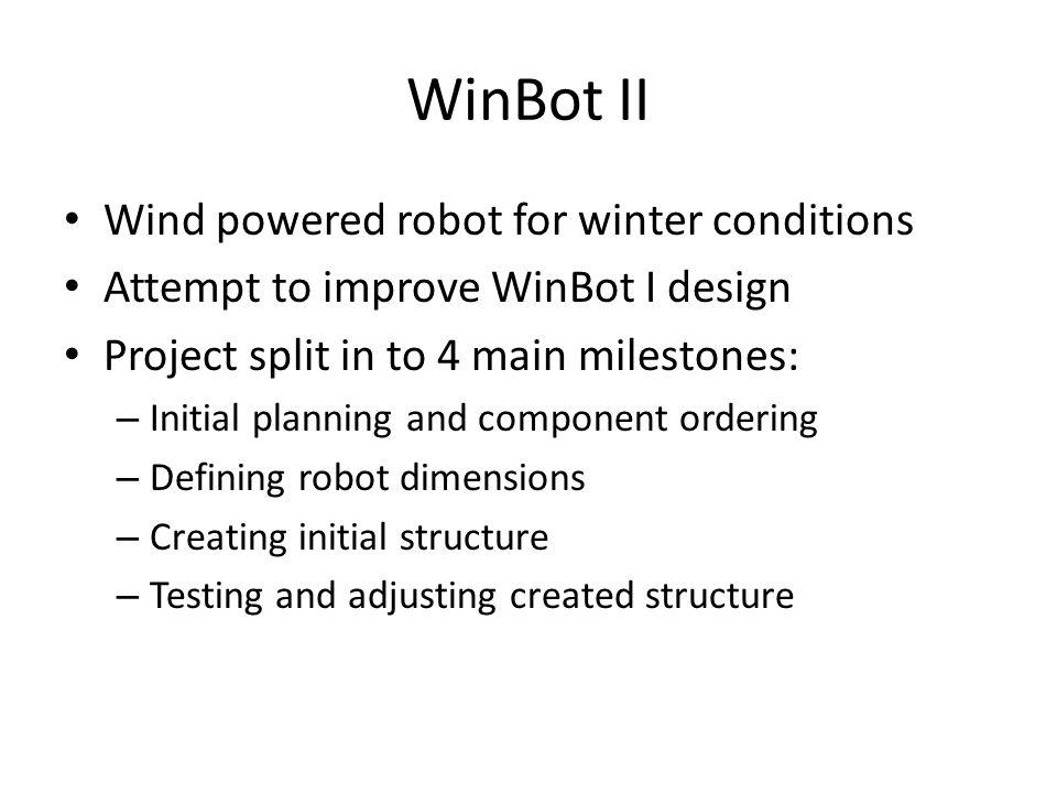 WinBot II Wind powered robot for winter conditions Attempt to improve WinBot I design Project split in to 4 main milestones: – Initial planning and component ordering – Defining robot dimensions – Creating initial structure – Testing and adjusting created structure