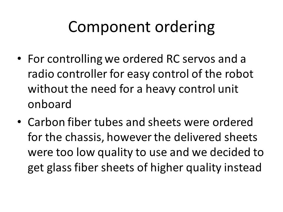 Component ordering For controlling we ordered RC servos and a radio controller for easy control of the robot without the need for a heavy control unit onboard Carbon fiber tubes and sheets were ordered for the chassis, however the delivered sheets were too low quality to use and we decided to get glass fiber sheets of higher quality instead