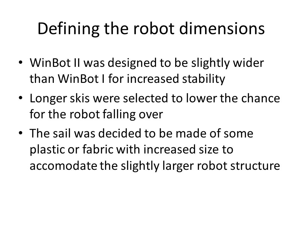 Defining the robot dimensions WinBot II was designed to be slightly wider than WinBot I for increased stability Longer skis were selected to lower the chance for the robot falling over The sail was decided to be made of some plastic or fabric with increased size to accomodate the slightly larger robot structure