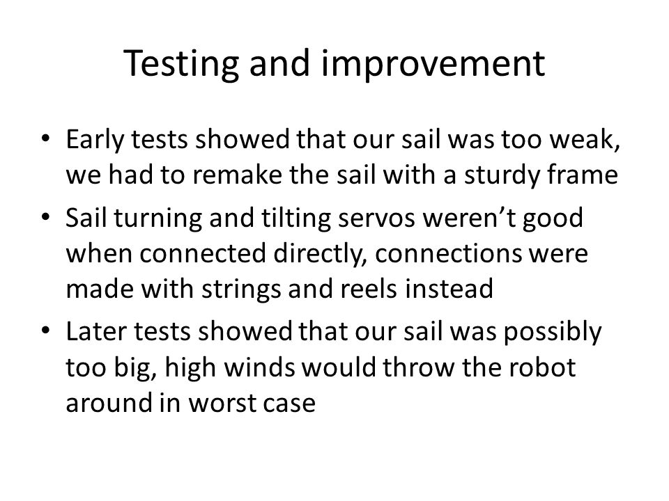 Testing and improvement Early tests showed that our sail was too weak, we had to remake the sail with a sturdy frame Sail turning and tilting servos weren't good when connected directly, connections were made with strings and reels instead Later tests showed that our sail was possibly too big, high winds would throw the robot around in worst case