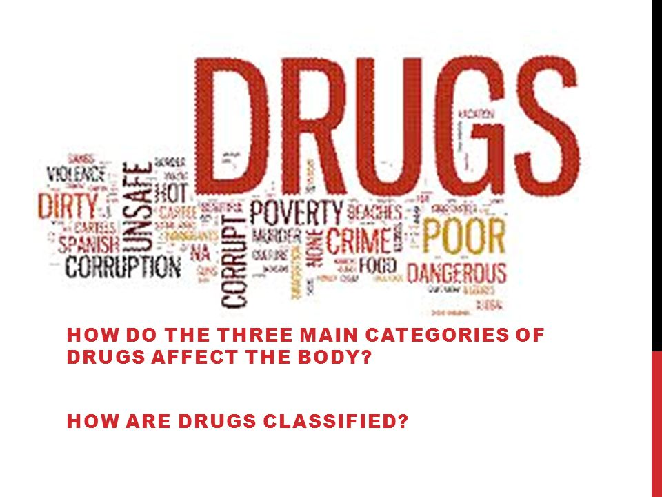 HOW DO THE THREE MAIN CATEGORIES OF DRUGS AFFECT THE BODY HOW ARE DRUGS CLASSIFIED