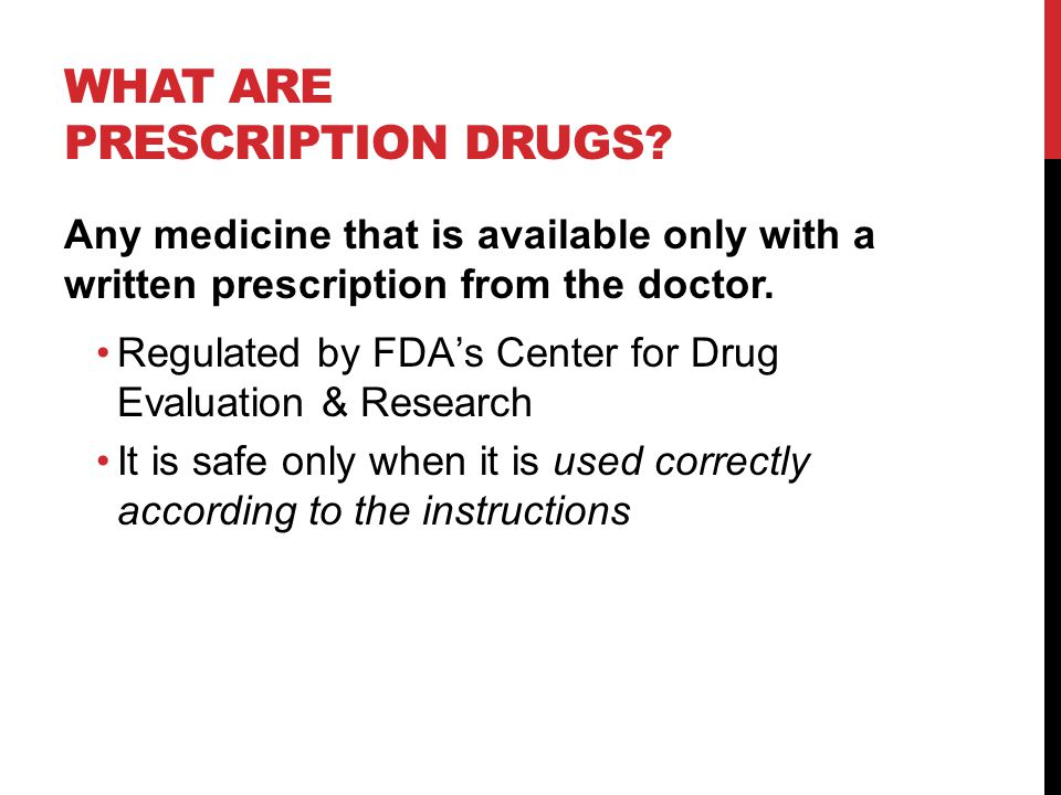 WHAT ARE PRESCRIPTION DRUGS? Any medicine that is available only with a written prescription from the doctor. Regulated by FDA's Center for Drug Evalu