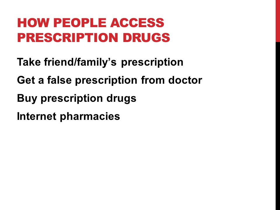 HOW PEOPLE ACCESS PRESCRIPTION DRUGS Take friend/family's prescription Get a false prescription from doctor Buy prescription drugs Internet pharmacies