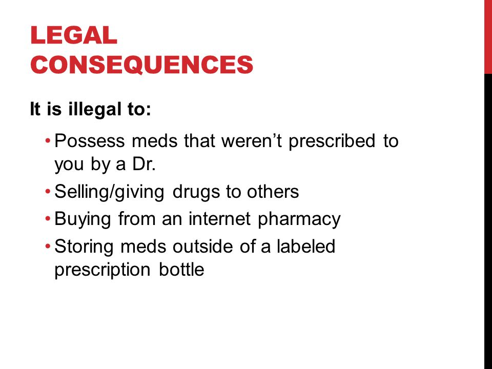 LEGAL CONSEQUENCES It is illegal to: Possess meds that weren't prescribed to you by a Dr.