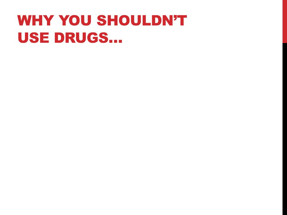 WHY YOU SHOULDN'T USE DRUGS…
