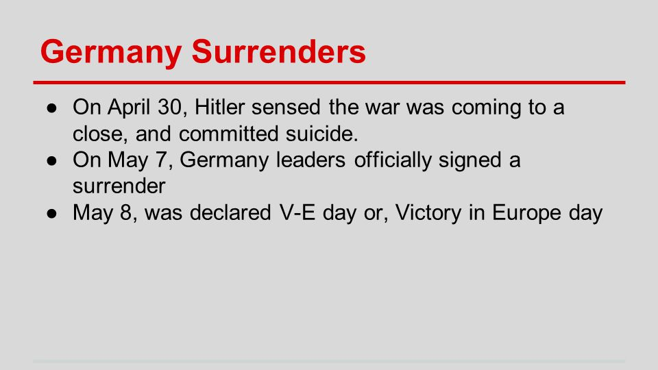 Germany Surrenders ●On April 30, Hitler sensed the war was coming to a close, and committed suicide.