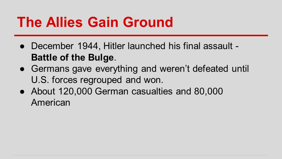 The Allies Gain Ground ●December 1944, Hitler launched his final assault - Battle of the Bulge.