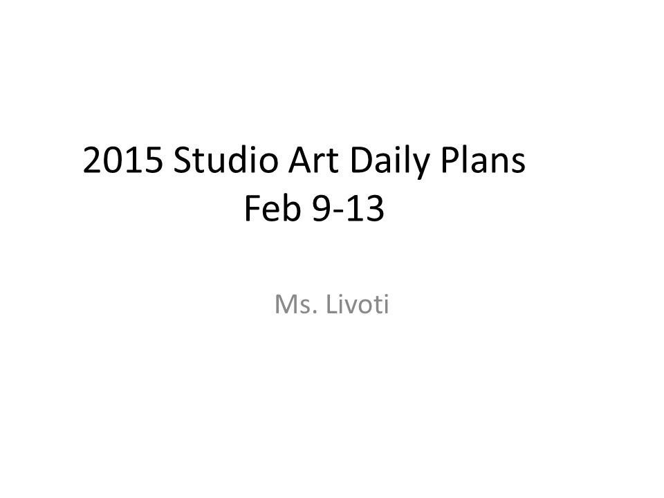 2015 Studio Art Daily Plans Feb 9-13 Ms. Livoti
