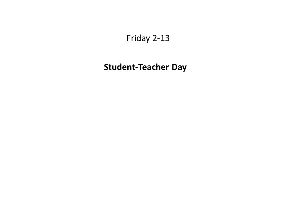 Friday 2-13 Student-Teacher Day
