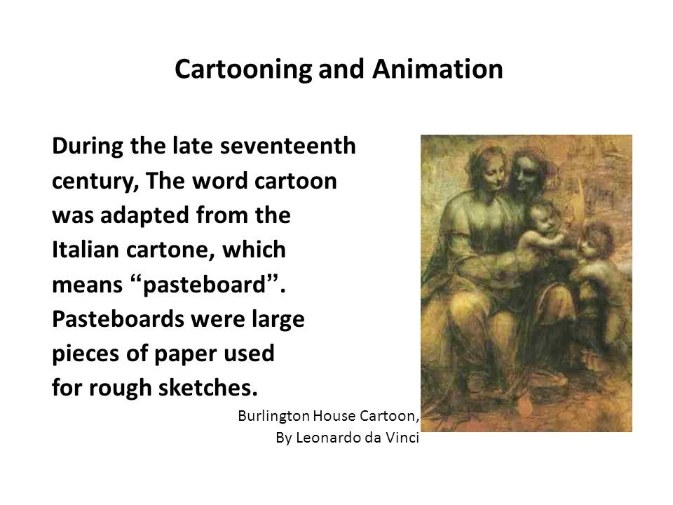 Cartooning and Animation During the late seventeenth century, The word cartoon was adapted from the Italian cartone, which means pasteboard .