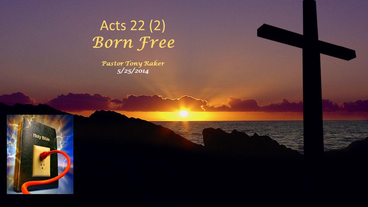 Acts 22 (2) Born Free Pastor Tony Raker 5/25/2014