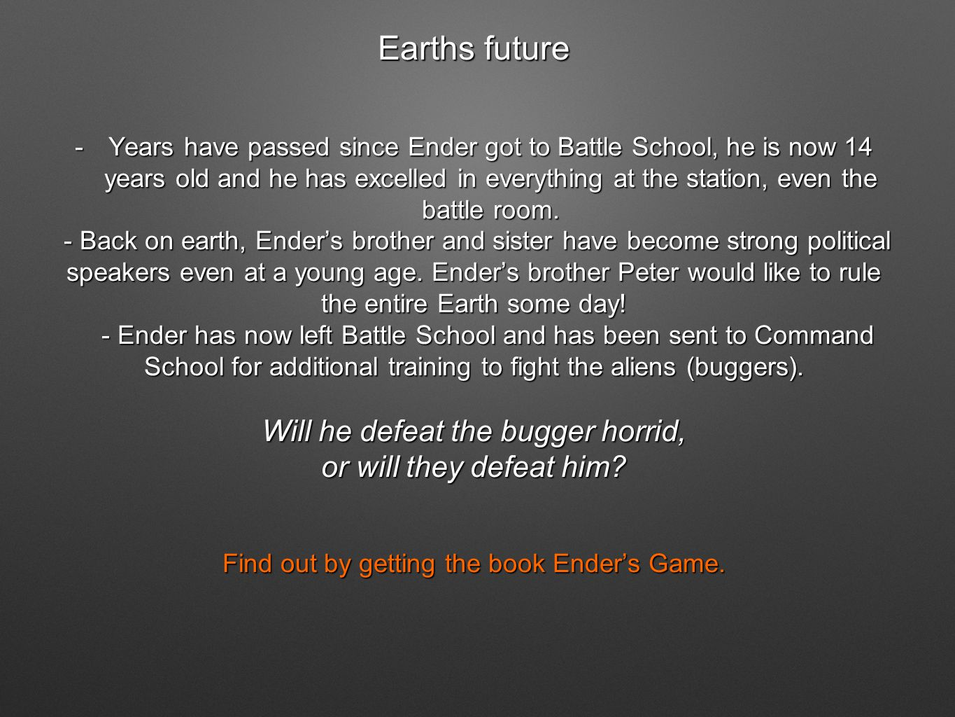 Earths future -Years have passed since Ender got to Battle School, he is now 14 years old and he has excelled in everything at the station, even the battle room.