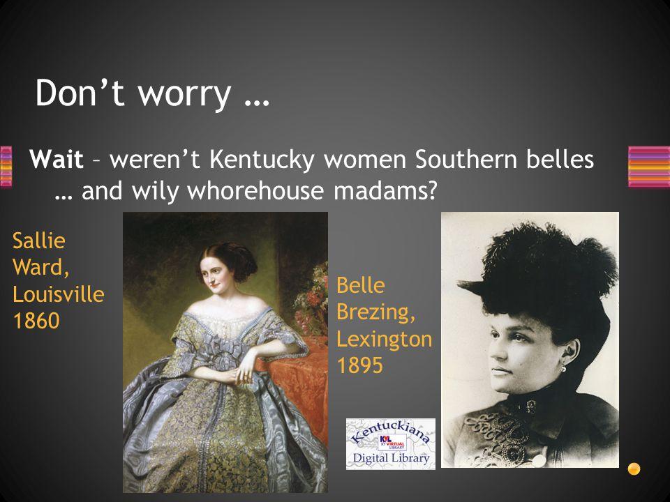 Don't worry … Wait – weren't Kentucky women Southern belles … and wily whorehouse madams? Sallie Ward, Louisville 1860 Belle Brezing, Lexington 1895