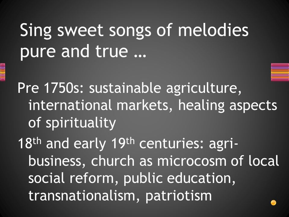 Pre 1750s: sustainable agriculture, international markets, healing aspects of spirituality 18 th and early 19 th centuries: agri- business, church as microcosm of local social reform, public education, transnationalism, patriotism Sing sweet songs of melodies pure and true …