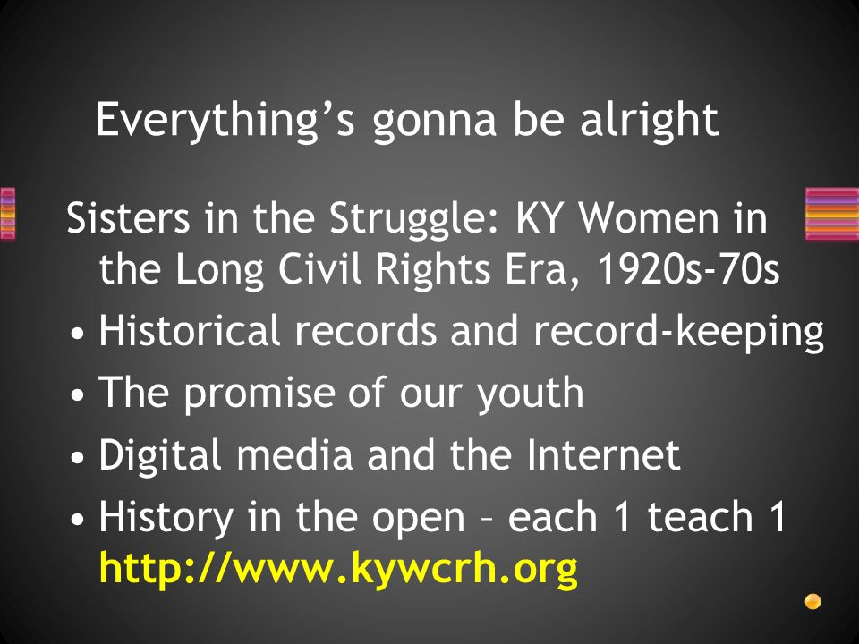 Sisters in the Struggle: KY Women in the Long Civil Rights Era, 1920s-70s Historical records and record-keeping The promise of our youth Digital media and the Internet History in the open – each 1 teach 1 http://www.kywcrh.org Everything's gonna be alright