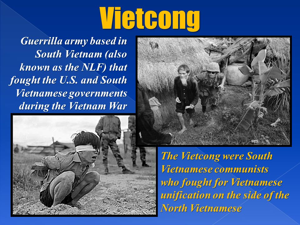 Vietcong Guerrilla army based in South Vietnam (also known as the NLF) that fought the U.S. and South Vietnamese governments during the Vietnam War Th