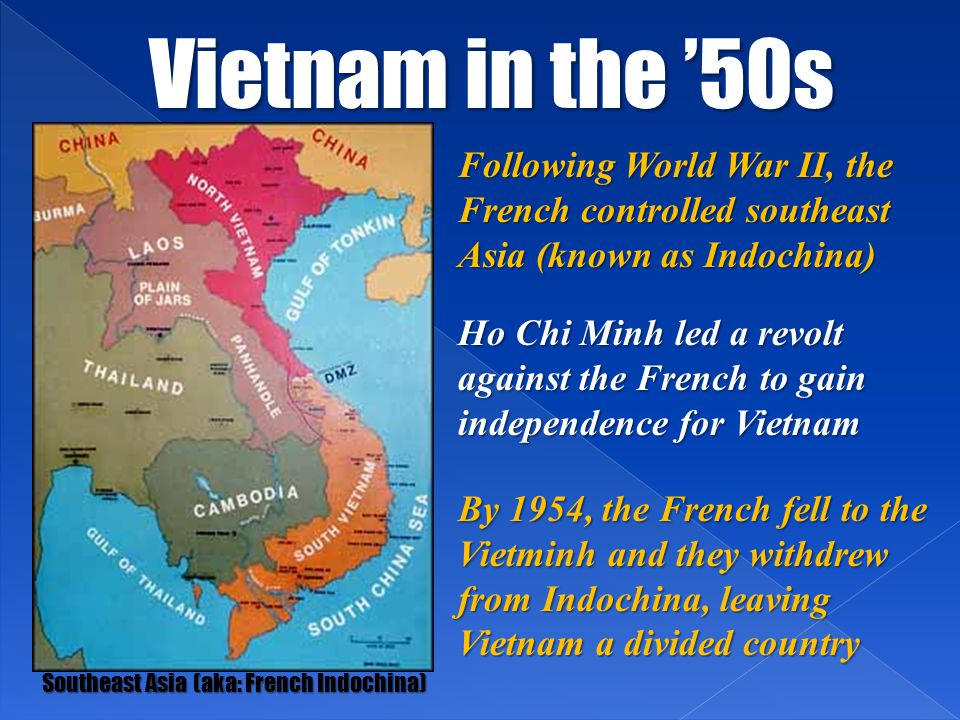 Vietnam in the '50s Southeast Asia (aka: French Indochina) Following World War II, the French controlled southeast Asia (known as Indochina) Ho Chi Mi