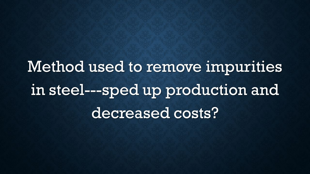 Method used to remove impurities in steel---sped up production and decreased costs