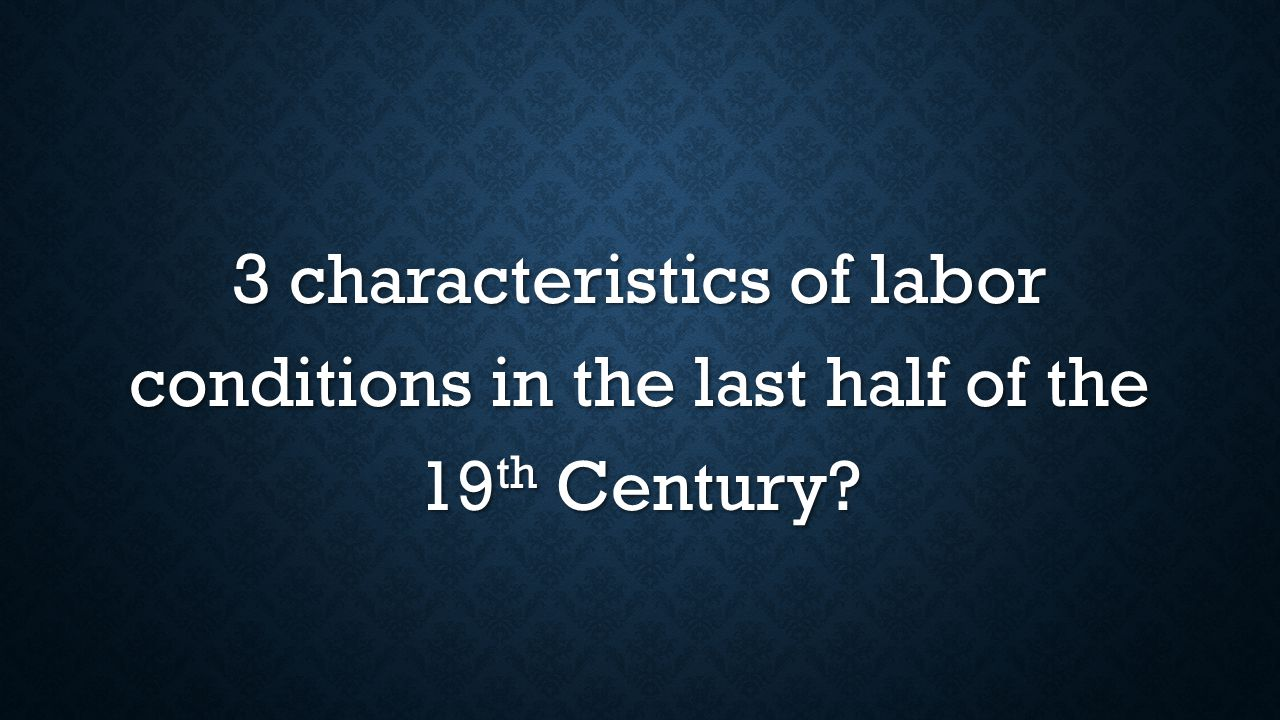 3 characteristics of labor conditions in the last half of the 19 th Century?