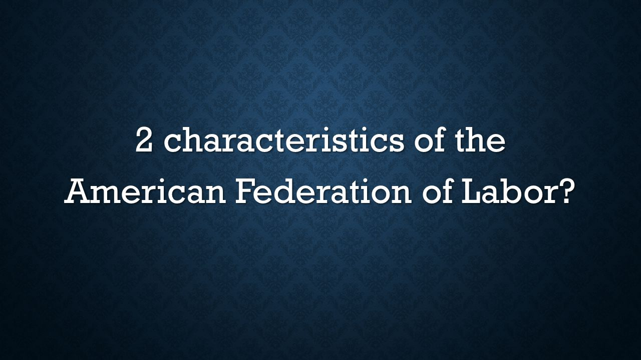 2 characteristics of the American Federation of Labor
