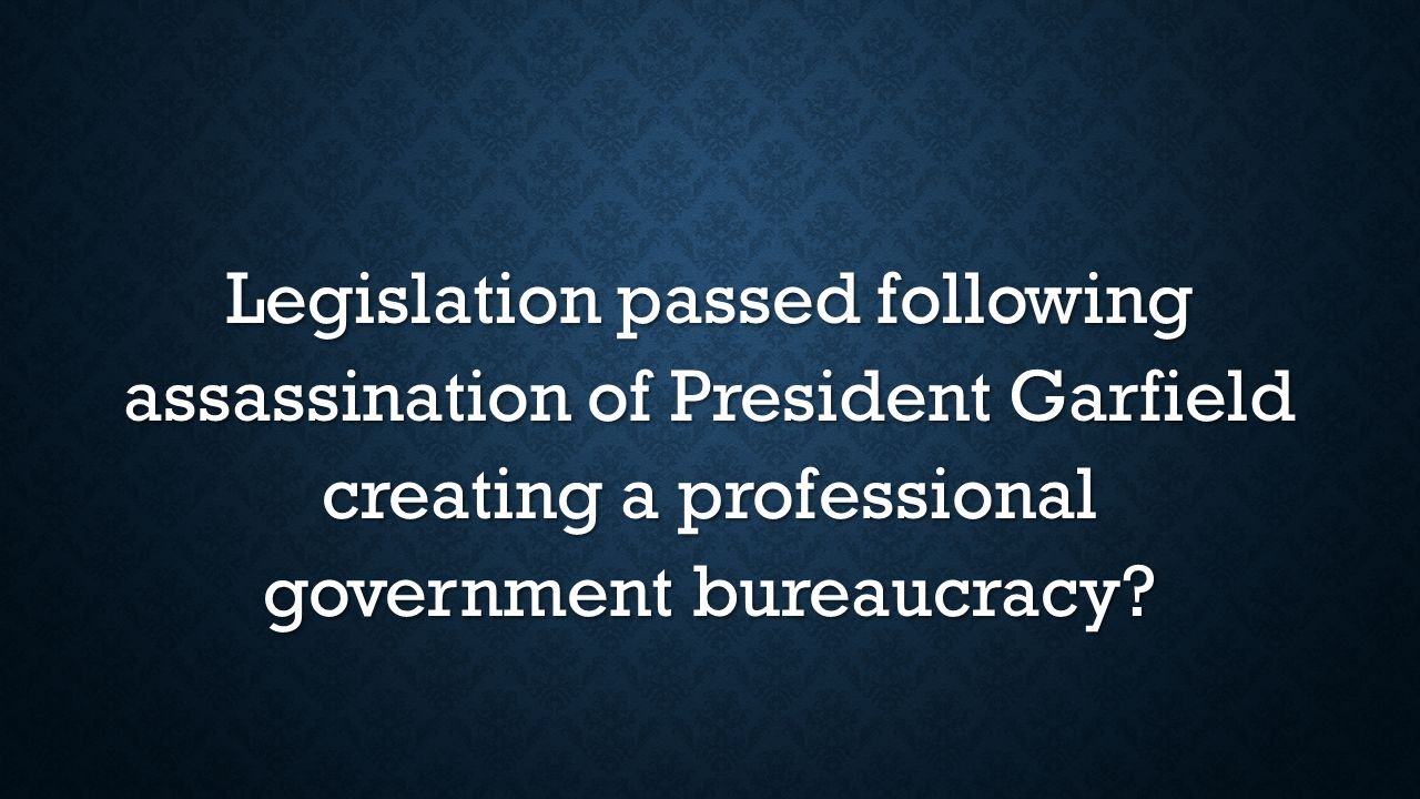 Legislation passed following assassination of President Garfield creating a professional government bureaucracy