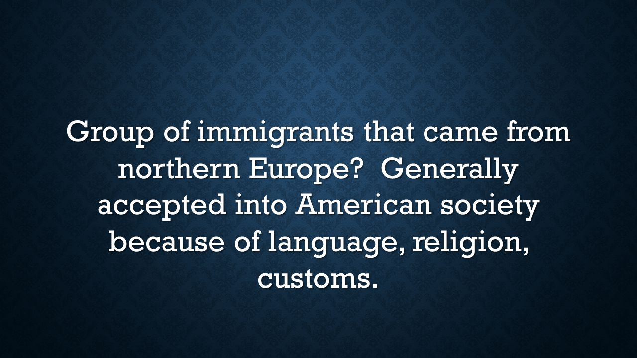 Group of immigrants that came from northern Europe? Generally accepted into American society because of language, religion, customs.