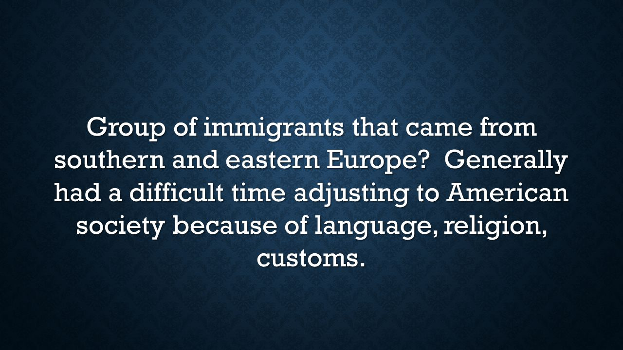 Group of immigrants that came from southern and eastern Europe? Generally had a difficult time adjusting to American society because of language, reli