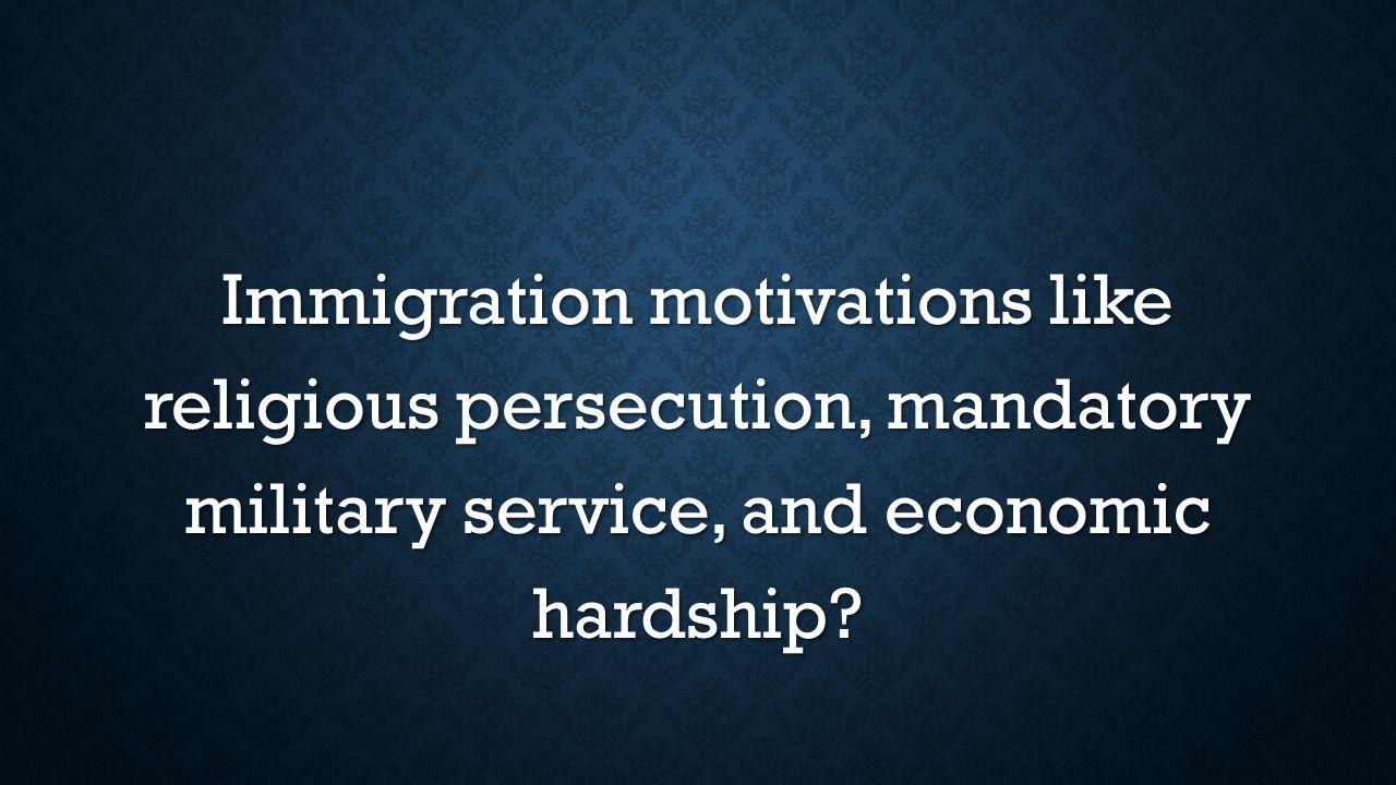 Immigration motivations like religious persecution, mandatory military service, and economic hardship