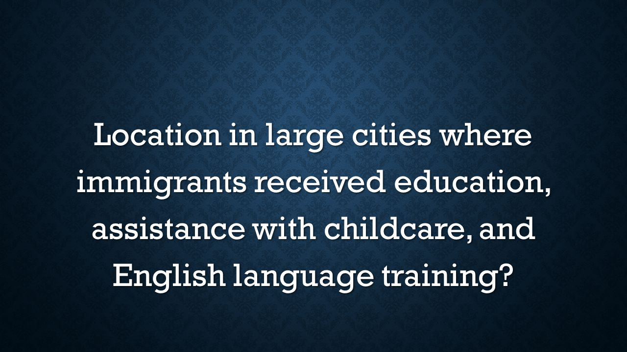 Location in large cities where immigrants received education, assistance with childcare, and English language training?