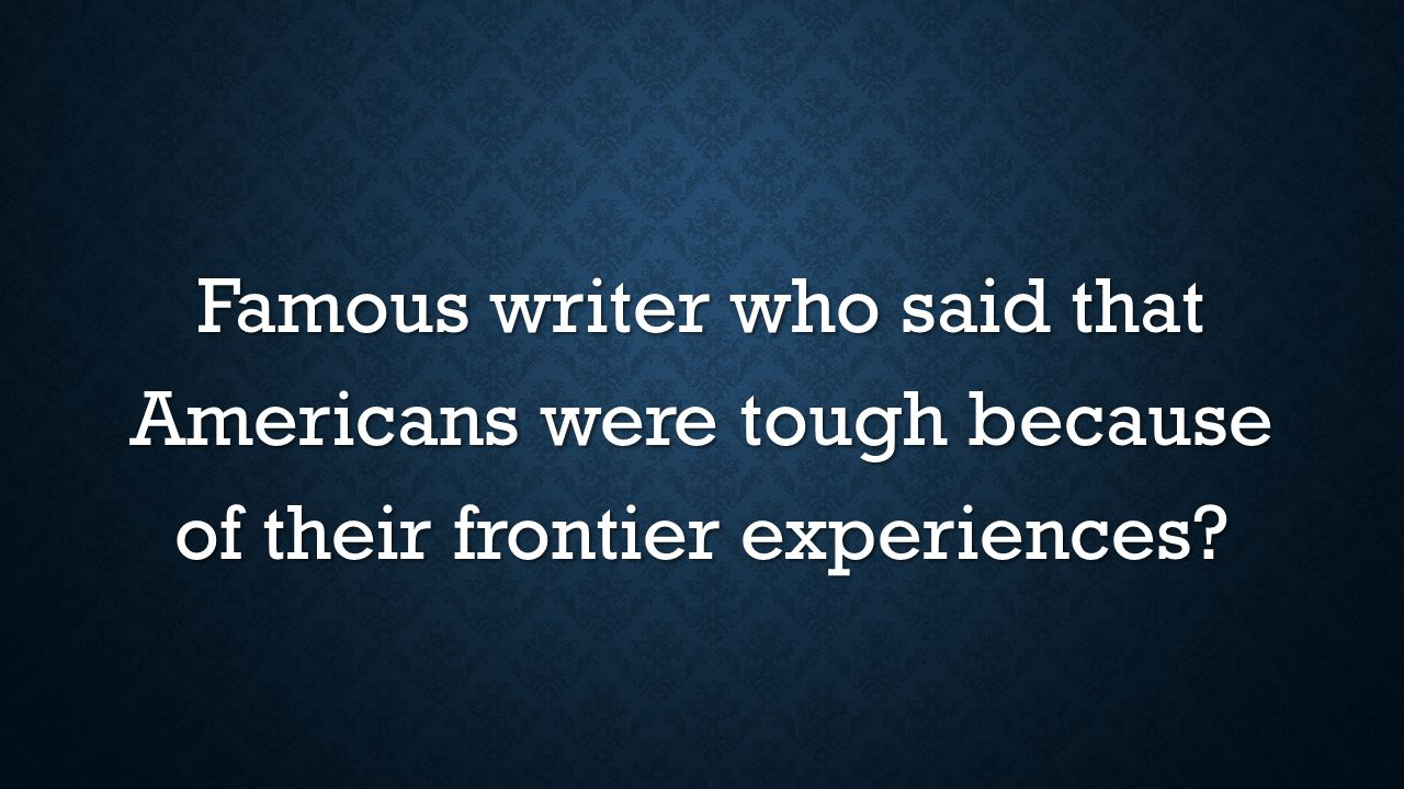 Famous writer who said that Americans were tough because of their frontier experiences
