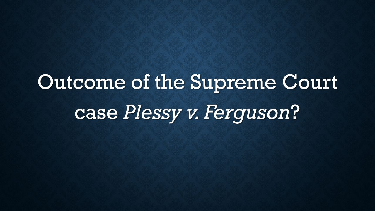 Outcome of the Supreme Court case Plessy v. Ferguson