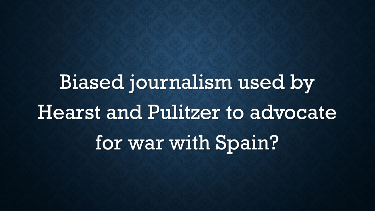 Biased journalism used by Hearst and Pulitzer to advocate for war with Spain?