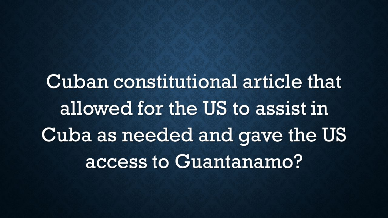 Cuban constitutional article that allowed for the US to assist in Cuba as needed and gave the US access to Guantanamo?
