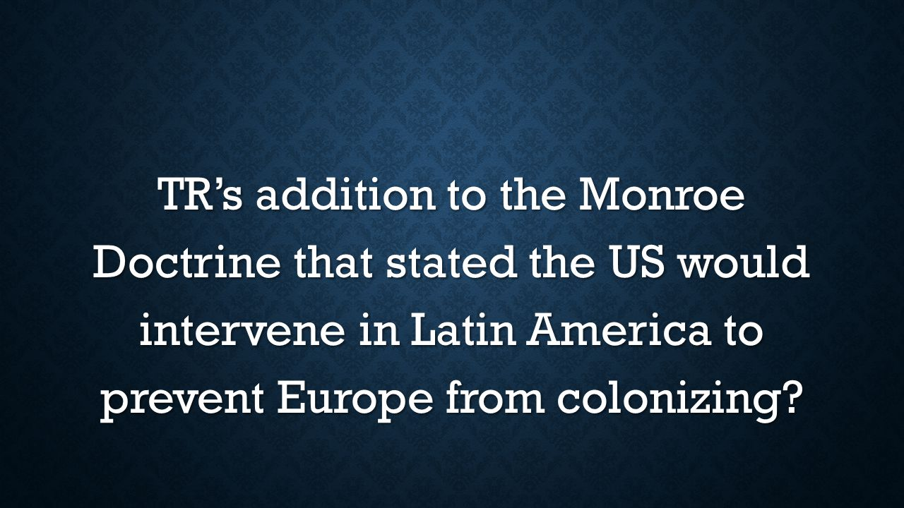 TR's addition to the Monroe Doctrine that stated the US would intervene in Latin America to prevent Europe from colonizing