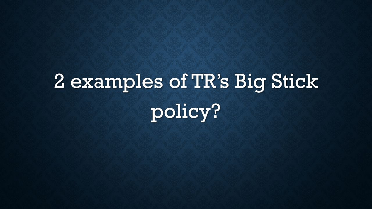 2 examples of TR's Big Stick policy