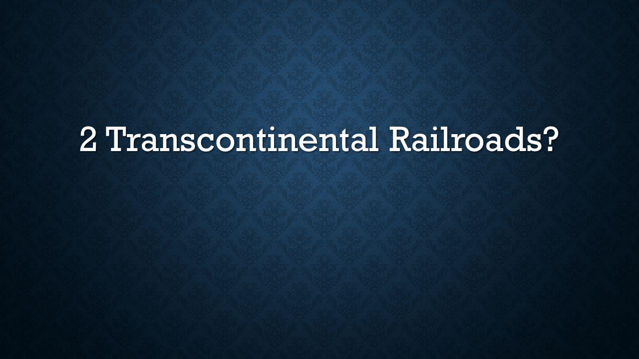2 Transcontinental Railroads
